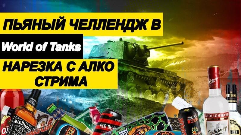 ПЬЯНЫЙ ЧЕЛЛЕНДЖ В World of Tanks ● НАРЕЗКА C АЛКО СТРИМА
