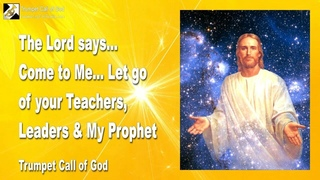 Let go of your Teachers, Leaders & My Prophet... Come to Me !... 🎺 Trumpet Call of God