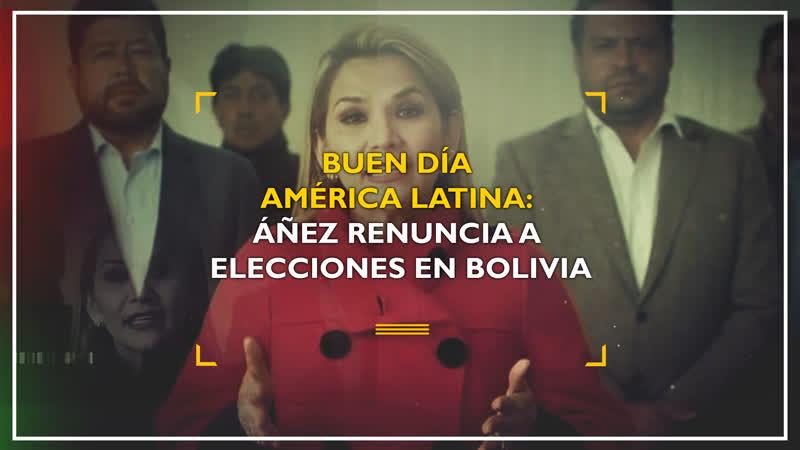 Buen día América Latina Áñez renuncia a elecciones en Bolivia
