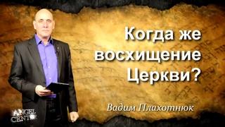 Вадим Плахотнюк Когда же восхищение Церкви