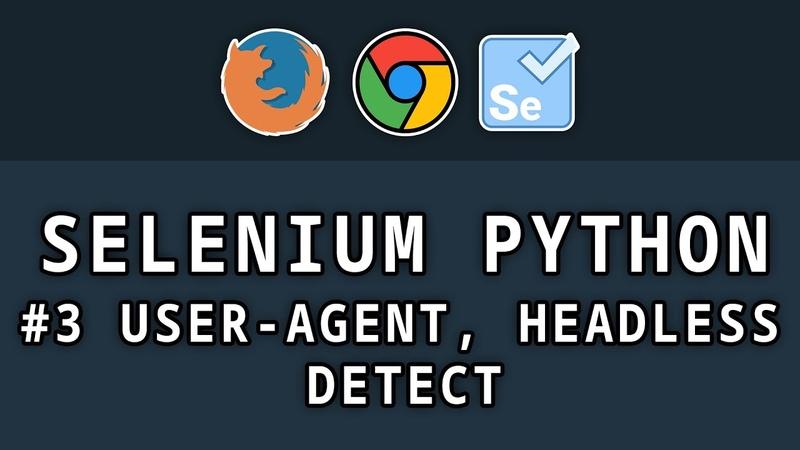 Selenium Python 3 Юзер Агенты работа в фоне и обход детекта селениума