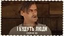І Будуть Люди Серія 10 десята Україна Люди Українці Дімаров ІБудутьЛюди Кіно Фільм Ukraine Кіно_UA