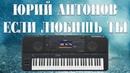 ЮРИЙ АНТОНОВ ЕСЛИ ЛЮБИШЬ ТЫ на синтезаторе YAMAHA PSR SX900