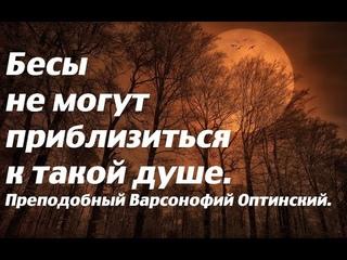 Бесы не могут приблизиться к такой душе. Преподобный Варсонофий Оптинский.