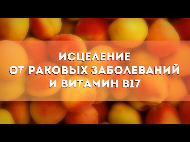 Исцеление от р.а.к.о.в.ы.х заболеваний и Витамин В17