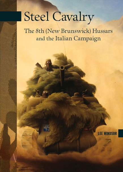 Steel Cavalry The 8th (New Brunswick) Hussars and the Italian Campaign by Lee Windsor