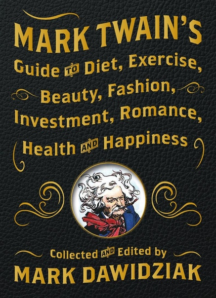 Mark Twain-s Guide to Diet- Exercise- Beauty- Fashion- Investment- Romance- Health and Happiness
