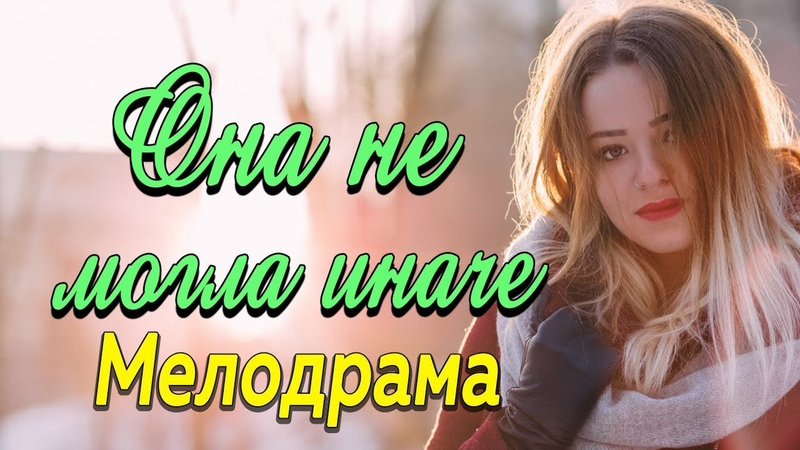 Фильм про восходящую звезду и любовь Она не могла иначе Русские мелодрамы 2019 новинки