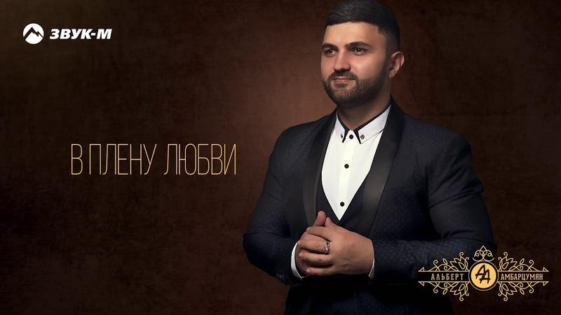 Альберт Амбарцумян В плену любви Премьера трека 2019