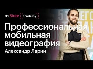 Профессиональная мобильная видеография. Александр Ларин (Академия re:Store)