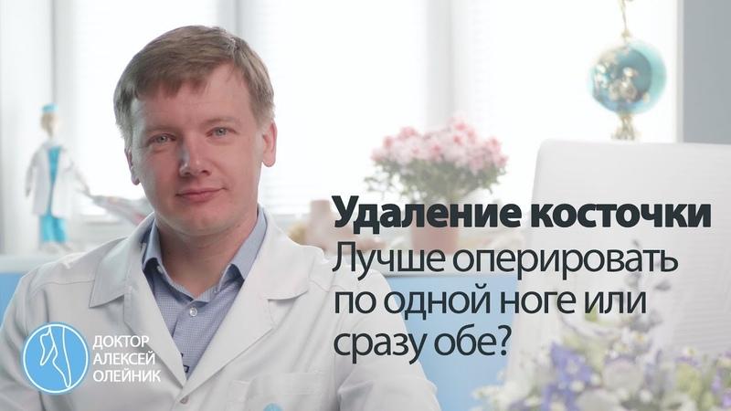 КОСТОЧКИ НА НОГАХ лучше оперировать по одной ноге или сразу обе Доктор Алексей Олейник