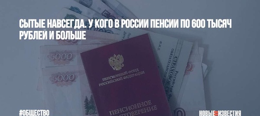 Сытые навсегда. У кого в России пенсии по 600 тысяч рублей и больше