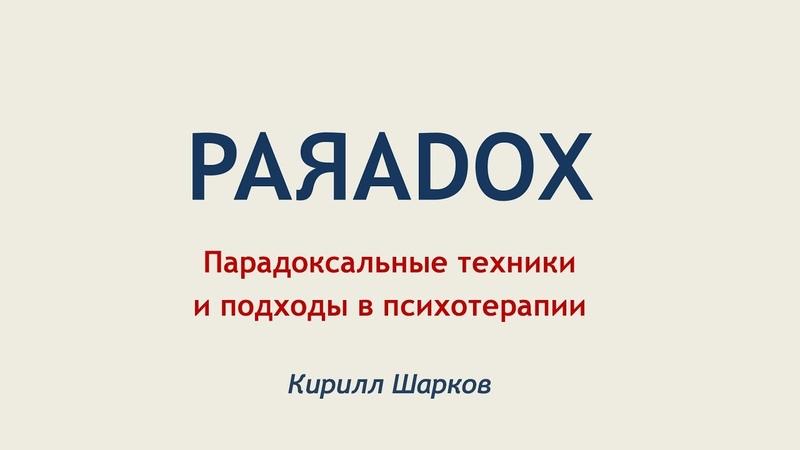 Парадоксальные техники и подходы в психотерапии. Кирилл Шарков