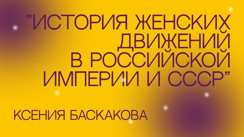 Ксения Баскакова лекция История женских движений в Российской империи и в СССР до 1930 х г