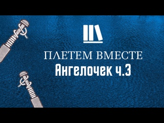 ПЛЕТЁМ ВМЕСТЕ с Сергеем Борисовичем. Ангелочек ч.3