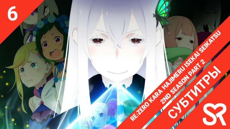 [субтитры | 6 серия] ReZero kara Hajimeru Isekai Seikatsu 2nd Season Part 2 ReZero. Жизнь с нуля в альтернативном мире 2. Ча