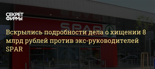 Вскрылись подробности дела о хищении 8 млрд рублей против экс-руководителей SPAR