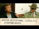 Досье Детектива Дубровского   18 Серия